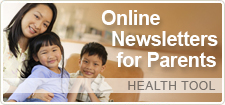 Sign up for one or more of our online newsletters. They are customized to your due date or your child's age and stage.